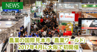 農業の国際見本市「農業ワールド」が大阪に進出 2017年4月に初開催