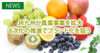 JR九州が農業事業を拡大 6次化の推進でブランド化を狙う